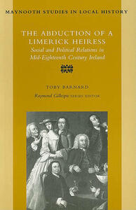 The Abduction of a Limerick Heiress: Social and Political Relations in Mid-eighteenth Century Ireland - Tony Barnard - cover