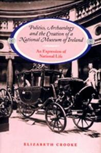 Politics, Archaeology and the Creation of a National Museum of Ireland: An Expression of National Life - Elizabeth Crooke - cover
