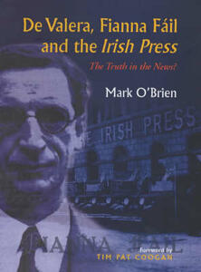 "De Valera, Fianna Fail and the ""Irish Press"": The Truth in the News? - Mark O'Brien - cover"