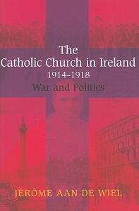 The Catholic Church in Ireland, 1914-1918: War and Politics - Jerome aan de Wiel - cover