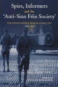 Spies, Informers and the 'Anti-Sinn Fein Society': The Intelligence War in Cork City 1919-1921 - John Borgonovo - cover