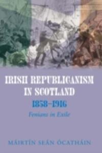 Irish Republicanism in Scotland, 1858-1916: Fenians in Exile - Mairtin Sean O Cathain - cover