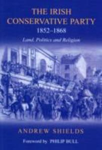 The Irish Conservative Party, 1852-1868: Land, Politics and Religion - Andrew Shields - cover