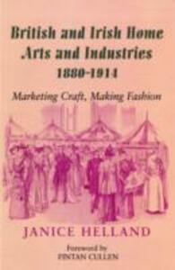 British and Irish Home Arts and Industries 1880-1914: Marketing Craft, Making Fashion - Janice Helland - cover
