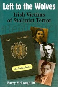Left to the Wolves: Irish Victims of Stalinist Terror - Barry McLoughlin - cover