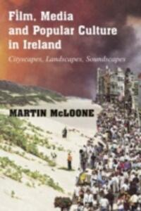 Film, Media and Popular Culture in Ireland: Cityscapes, Landscapes, Soundscapes - Martin McLoone - cover