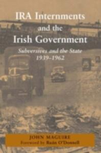IRA Internments and the Irish Government: Subversives and the State, 1939-1962 - John Maguire - cover