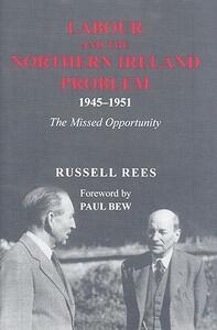 Labour and the Northern Ireland Problem 1945-51: The Missed Opportunity - Russell Rees - cover