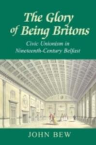 The Glory of Being Britons: Civic Unionism in Nineteenth-Century Belfast - John Bew - cover