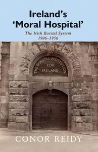 Ireland's 'Moral Hospital': The Irish Borstal System 1906-1956 - Conor Reidy - cover