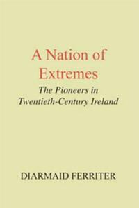 A Nation of Extremes: The Pioneers in Twentieth Century Ireland - Diarmaid Ferriter - cover