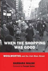 When the Shopping Was Good: Woolworths and the Irish Main Street - Barbara Walsh - cover