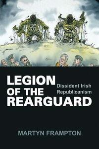 Legion of the Rearguard: Dissident Irish Republicanism - Martyn Frampton - cover