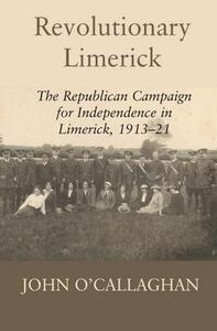 Revolutionary Limerick: The Republican Campaign for Independence in Limerick 1913-1921 - John O'Callaghan - cover