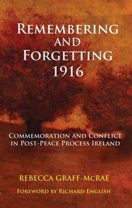 Remembering and Forgetting 1916: Commemoration and Conflict in Post-peace Process Ireland - Rebecca Graff-McRae - cover