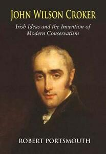 John Wilson Croker: Irish Ideas and the Invention of Modern Conservatism 1800-1835 - Robert Portsmouth - cover