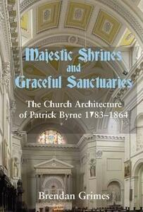 Majestic Shrines and Graceful Sanctuaries: The Church Architecture of Patrick Byrne 1783-1864 - Brendan Grimes - cover