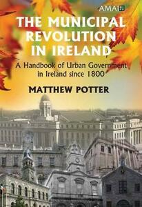 The Municipal Revolution in Ireland: Local Government in Cities and Towns Since 1800 - Matthew Potter - cover