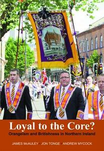 Loyal to the Core?: Orangeism and Britishness in Northern Ireland - James Mcauley,Jon Tonge,Andrew Mycock - cover