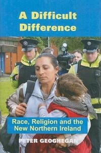 A Difficult Difference: Race, Religion and the New Northern Ireland - Peter Geoghegan - cover