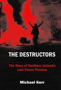 The Destructors: The Story of Northern Ireland's Lost Peace Process - Michael E. Kerr - cover