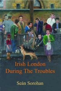 Irish London During the Troubles - Sean Sorohan - cover