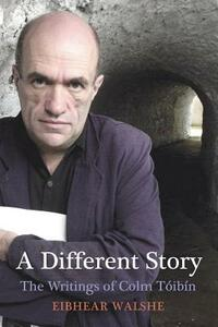 A Different Story: The Writings of Colm Toibin - Eibhear Walshe - cover