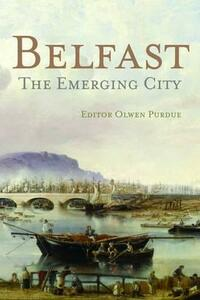 Belfast: The Emerging City 1850-1914 - Olwen Purdue - cover