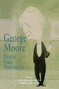 George Moore: Dublin, Paris, Hollywood - cover