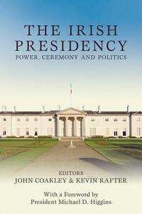 The Irish Presidency: Power, Ceremony and Politics - John Coakley,Kevin Rafter - cover