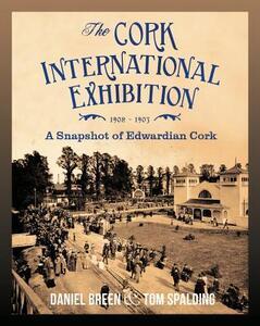 The Cork International Exhibition,1902-1903: A Snapshot of Edwardian Cork - Daniel Breen,Tom Spalding - cover