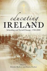 Educating Ireland: Schooling and Social Change 1700-2000 - Karin Fischer,Deirdre Raftery - cover