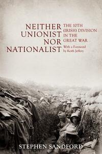 Neither Unionist nor Nationalist: The 10th (Irish) Division in the Great War - Stephen Sandford - cover
