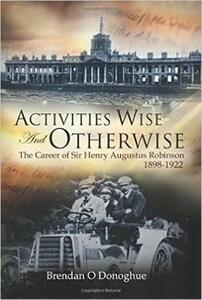 Activities Wise and Otherwise: The Career of Sir Henry Augustus Robinson, 1898-1922 - Brendan O'Donoghue - cover