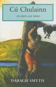 Cu Chulainn: An Iron Age Hero - Daragh Smyth - cover