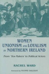 Women, Unionism and Loyalty in Northern Ireland: From Tea-makers to Political Actors - Rachel Ward - cover