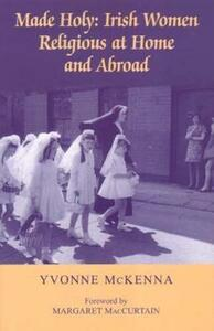 Made Holy: Irish Women Religious at Home and Abroad - Yvonne McKenna - cover