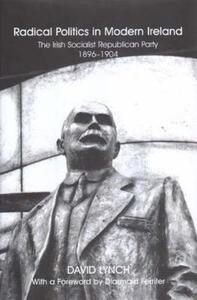 Radical Politics in Modern Ireland: The History of the Irish Socialist Republican Party 1896-1904 - David Lynch - cover