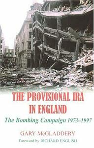 The Provisional IRA in England: The Bombing Campaign 1973-1997 - Gary McGladdery - cover