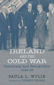 Ireland and the Cold War: Recognition and Diplomacy 1949-1963 - Paula Wylie - cover