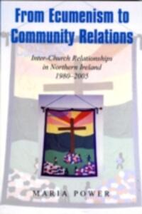 From Ecumenism to Community Relations: Inter-church Relationships in Northern Ireland 1980-1999 - Maria Power - cover