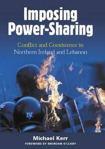 Imposing Power Sharing: Conflict and Coexistence in Northern Ireland and Lebanon - Michael E. Kerr - cover