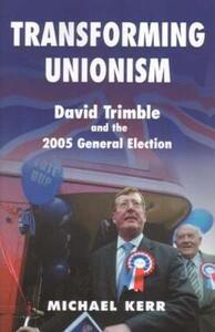 Transforming Unionism: David Trimble and the 2005 Election - Michael E. Kerr - cover