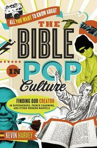 All You Want to Know About the Bible in Pop Culture: Finding Our Creator in Superheroes, Prince Charming, and Other Modern Marvels - Kevin Harvey - cover