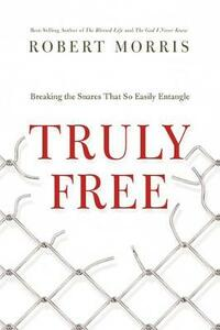 Truly Free: Breaking the Snares That So Easily Entangle - Robert Morris - cover