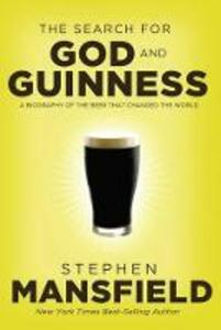 The Search for God and Guinness: A Biography of the Beer that Changed the World - Stephen Mansfield - cover