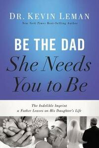 Be the Dad She Needs You to Be: The Indelible Imprint a Father Leaves on His Daughter's Life - Kevin Leman - cover