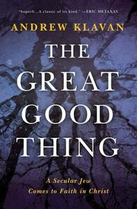 The Great Good Thing: A Secular Jew Comes to Faith in Christ - Andrew Klavan - cover