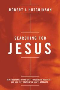 Searching for Jesus: New Discoveries in the Quest for Jesus of Nazareth---and How They Confirm the Gospel Accounts - Robert J. Hutchinson - cover