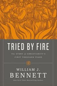 Tried by Fire: The Story of Christianity's First Thousand Years - William J. Bennett - cover